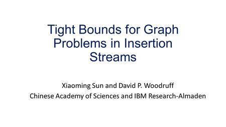 Tight Bounds for Graph Problems in Insertion Streams Xiaoming Sun and David P. Woodruff Chinese Academy of Sciences and IBM Research-Almaden.