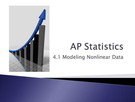 4.1 Modeling Nonlinear Data.  Create scatter plots of non linear data  Transform nonlinear data to use for prediction.