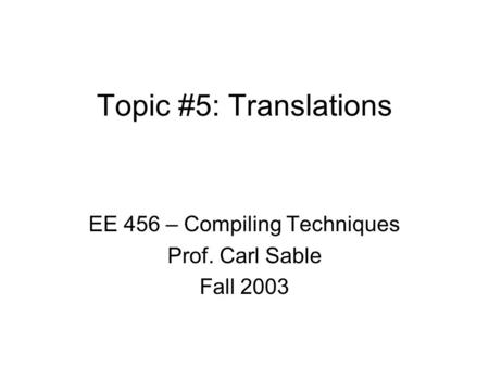 Topic #5: Translations EE 456 – Compiling Techniques Prof. Carl Sable Fall 2003.