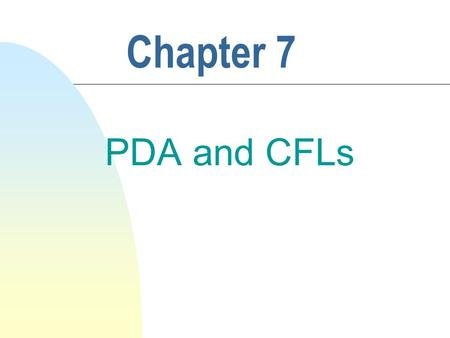 Chapter 7 PDA and CFLs. 2 7.1 PDA n Is an enhanced FSA with an internal memory system, i.e., a (pushdown) stack. n Overcomes the memory limitations and.