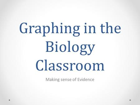 Graphing in the Biology Classroom Making sense of Evidence.