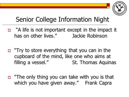 "Senior College Information Night  ""A life is not important except in the impact it has on other lives.""Jackie Robinson  ""Try to store everything that."