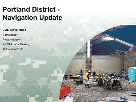 US Army Corps of Engineers BUILDING STRONG ® Portland District - Navigation Update COL Steve Miles Commander Portland District PNWA Annual Meeting 13 October.
