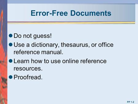 Error-Free Documents Do not guess! Use a dictionary, thesaurus, or office reference manual. Learn how to use online reference resources. Proofread. PP.