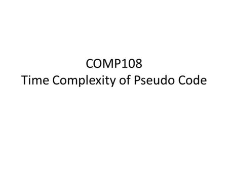 COMP108 Time Complexity of Pseudo Code. Example 1 sum = 0 for i = 1 to n do begin sum = sum + A[i] end output sum O(n)