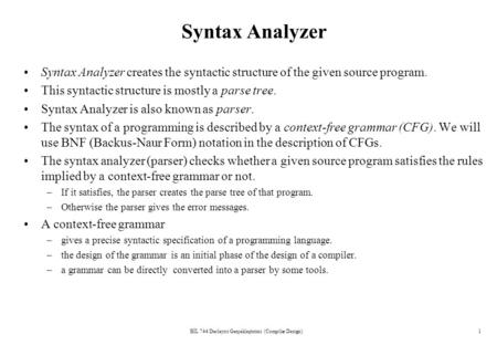 BİL 744 Derleyici Gerçekleştirimi (Compiler Design)1 Syntax Analyzer Syntax Analyzer creates the syntactic structure of the given source program. This.