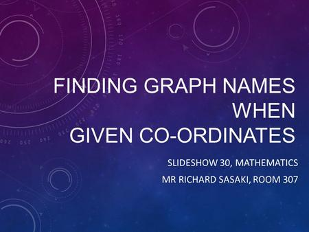 FINDING GRAPH NAMES WHEN GIVEN CO-ORDINATES SLIDESHOW 30, MATHEMATICS MR RICHARD SASAKI, ROOM 307.