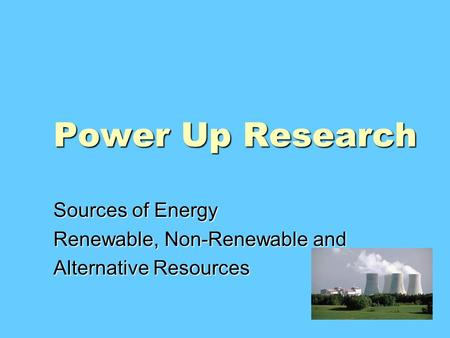 Power Up Research Sources of Energy Renewable, Non-Renewable and Alternative Resources.
