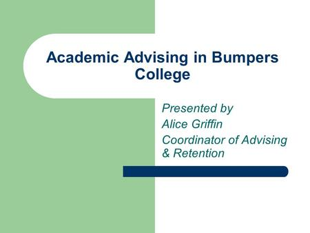 Academic Advising in Bumpers College Presented by Alice Griffin Coordinator of Advising & Retention.