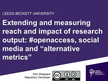 "Extending and measuring reach and impact of research output: #openaccess, social media and ""alternative metrics"" Nick Sheppard Repository Developer LEEDS."