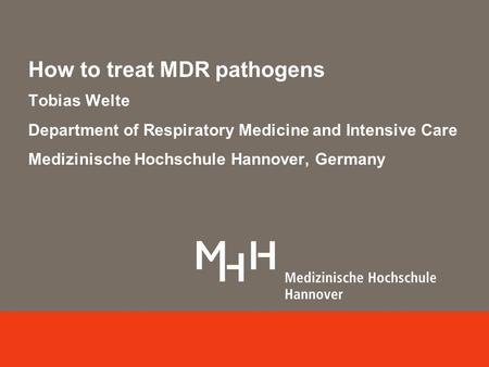 How to treat MDR pathogens Tobias Welte Department of Respiratory Medicine and Intensive Care Medizinische Hochschule Hannover, Germany.