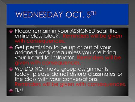  Please remain in your ASSIGNED seat the entire class block. Reminders will be given with consequences.  Get permission to be up or out of your assigned.