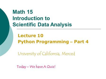 Math 15 Introduction to Scientific Data Analysis Lecture 10 Python Programming – Part 4 University of California, Merced Today – We have A Quiz!