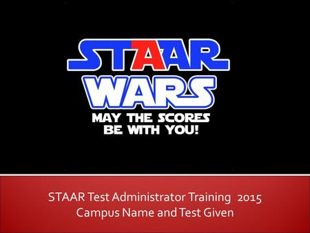 STAAR Test Administrator Training 2015 Campus Name and Test Given