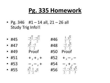 Pg. 335 Homework Pg. 346#1 – 14 all, 21 – 26 all Study Trig Info!! #45#46 #47#48 #49Proof#50Proof #51+, +, + #52 +, –, – #53–, –, + #54 –, +, – #55 #56.