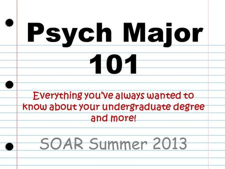 Psych Major 101 SOAR Summer 2013 Everything you've always wanted to know about your undergraduate degree and more!