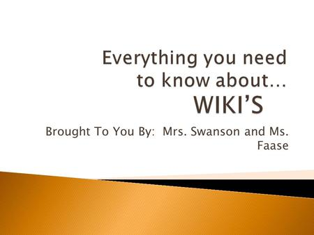 Brought To You By: Mrs. Swanson and Ms. Faase.  (n.) This is a website that includes the collaboration of work from many different authors. A wiki site.