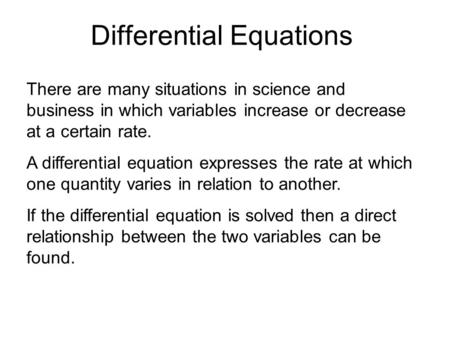 Differential Equations There are many situations in science and business in which variables increase or decrease at a certain rate. A differential equation.