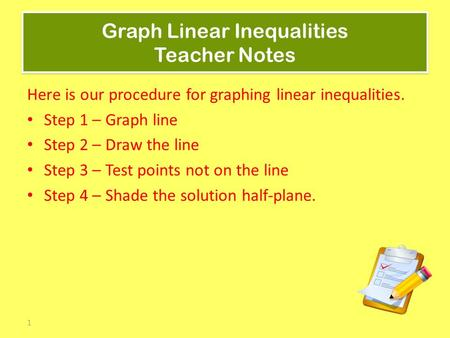 1 Graph Linear Inequalities Teacher Notes Here is our procedure for graphing linear inequalities. Step 1 – Graph line Step 2 – Draw the line Step 3 – Test.