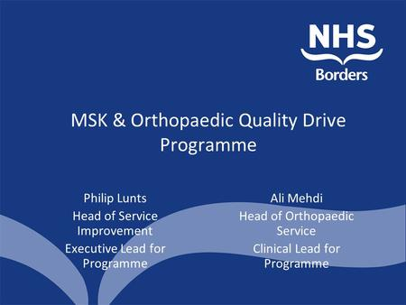 MSK & Orthopaedic Quality Drive Programme Philip Lunts Head of Service Improvement Executive Lead for Programme Ali Mehdi Head of Orthopaedic Service Clinical.