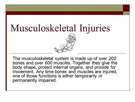 Musculoskeletal Injuries The musculoskeletal system is made up of over 200 bones and over 600 muscles. Together they give the body shape, protect internal.