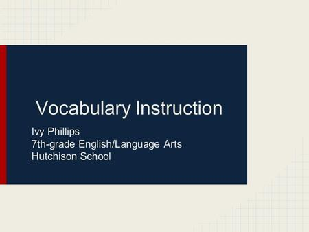 Vocabulary Instruction Ivy Phillips 7th-grade English/Language Arts Hutchison School.