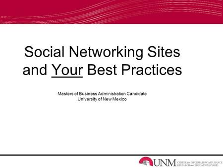 Social Networking Sites and Your Best Practices Masters of Business Administration Candidate University of New Mexico.