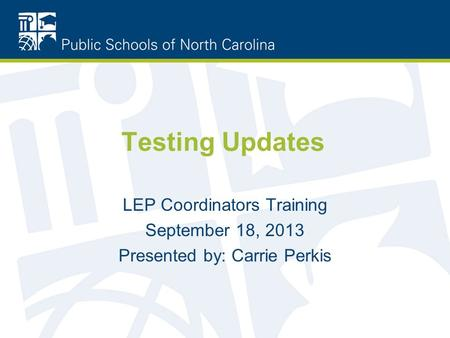 Testing Updates LEP Coordinators Training September 18, 2013 Presented by: Carrie Perkis.