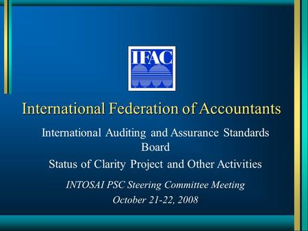 International Federation of Accountants International Auditing and Assurance Standards Board Status of Clarity Project and Other Activities INTOSAI PSC.