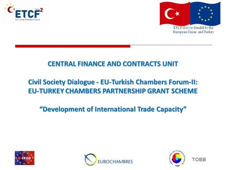 ETCF-II is co-funded by the European Union and Turkey TOBB CENTRAL FINANCE AND CONTRACTS UNIT Civil Society Dialogue - EU-Turkish Chambers Forum-II: EU-TURKEY.