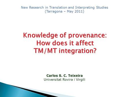 Carlos S. C. Teixeira Universitat Rovira i Virgili Knowledge of provenance: How does it affect TM/MT integration? New Research in Translation and Interpreting.