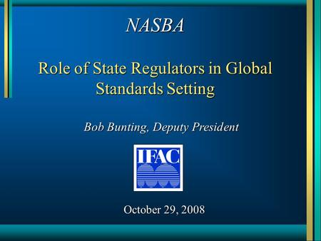 NASBA Role of State Regulators in Global Standards Setting Bob Bunting, Deputy President October 29, 2008.