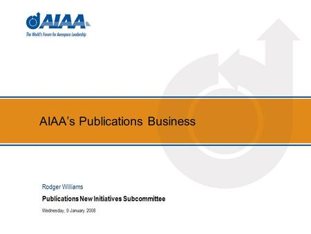 AIAA's Publications Business Publications New Initiatives Subcommittee Wednesday, 9 January 2008 Rodger Williams.