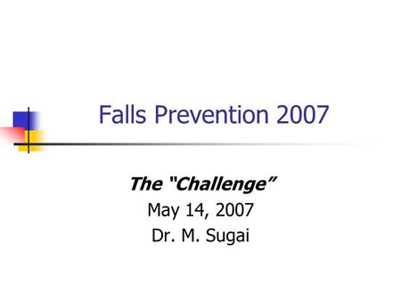 "Falls Prevention 2007 The ""Challenge"" May 14, 2007 Dr. M. Sugai."