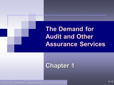 1 - 1 ©2006 Prentice Hall Business Publishing, Auditing 11/e, Arens/Beasley/Elder The Demand for Audit and Other Assurance Services Chapter 1.