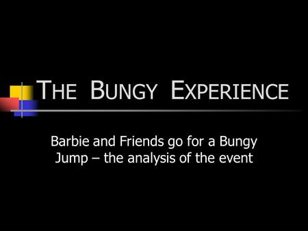 T HE B UNGY E XPERIENCE Barbie and Friends go for a Bungy Jump – the analysis of the event.