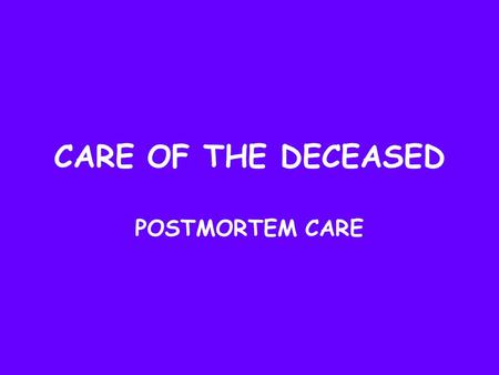 CARE OF THE DECEASED POSTMORTEM CARE. Key Terms Deceased Postmortem Morgue Autopsy Rigor mortis Shroud Coroner.