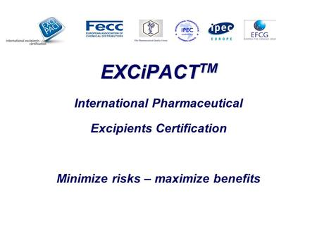 EXCiPACT TM EXCiPACT TM International Pharmaceutical Excipients Certification Minimize risks – maximize benefits.