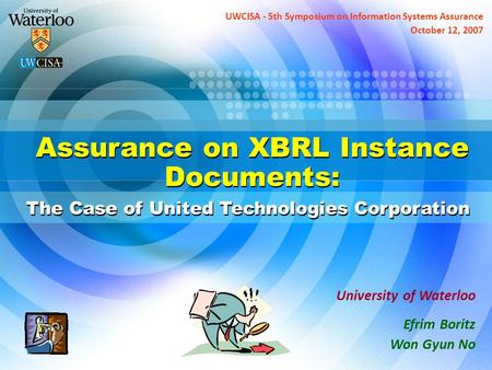 Assurance on XBRL Instance Documents: The Case of United Technologies Corporation University of Waterloo Efrim Boritz Won Gyun No UWCISA - 5th Symposium.