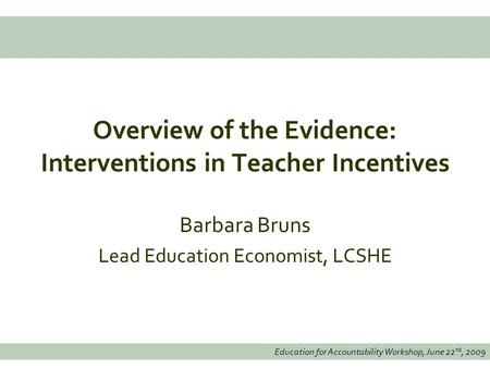 Education for Accountability Workshop, June 22 nd, 2009 Overview of the Evidence: Interventions in Teacher Incentives Barbara Bruns Lead Education Economist,