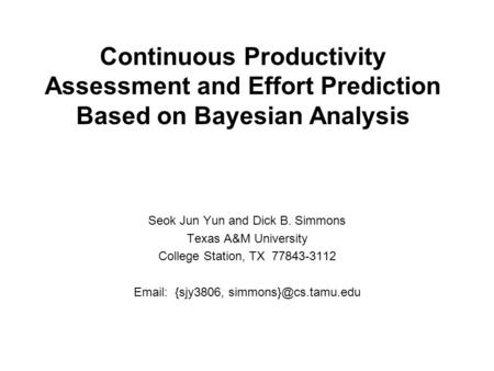 Continuous Productivity Assessment and Effort Prediction Based on Bayesian Analysis Seok Jun Yun and Dick B. Simmons Texas A&M University College Station,