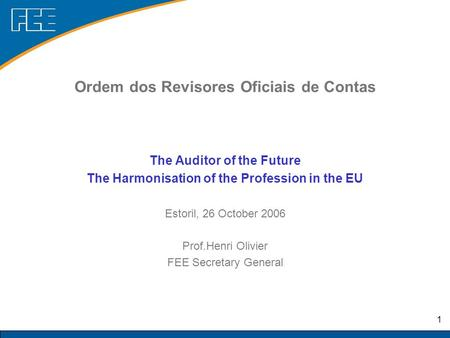 1 The Auditor of the Future The Harmonisation of the Profession in the EU Estoril, 26 October 2006 Prof.Henri Olivier FEE Secretary General Ordem dos Revisores.