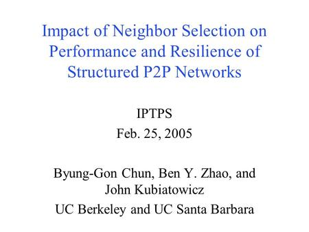 Impact of Neighbor Selection on Performance and Resilience of Structured P2P Networks IPTPS Feb. 25, 2005 Byung-Gon Chun, Ben Y. Zhao, and John Kubiatowicz.
