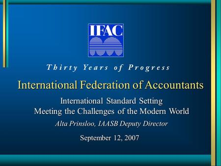 International Federation of Accountants International Standard Setting Meeting the Challenges of the Modern World Alta Prinsloo, IAASB Deputy Director.