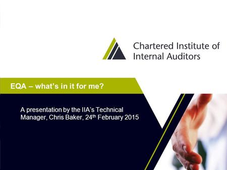 EQA – what's in it for me? A presentation by the IIA's Technical Manager, Chris Baker, 24 th February 2015.