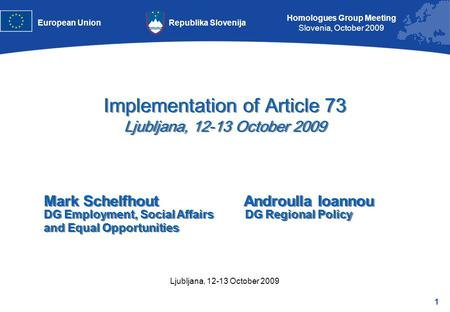 1 Homologues Group Meeting Slovenia, October 2009 Republika SlovenijaEuropean Union Ljubljana, 12-13 October 2009 Implementation of Article 73 Ljubljana,