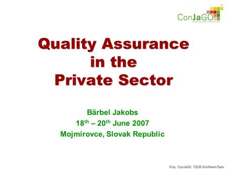 © by ConJaGO, 73230 Kirchheim/Teck Quality Assurance in the Private Sector Bärbel Jakobs 18 th – 20 th June 2007 Mojmirovce, Slovak Republic.