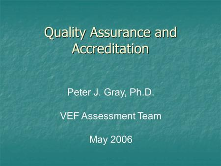 Quality Assurance and Accreditation Peter J. Gray, Ph.D. VEF Assessment Team May 2006.