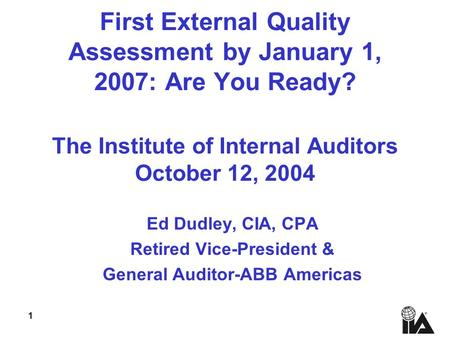 1 First External Quality Assessment by January 1, 2007: Are You Ready? The Institute of Internal Auditors October 12, 2004 Ed Dudley, CIA, CPA Retired.