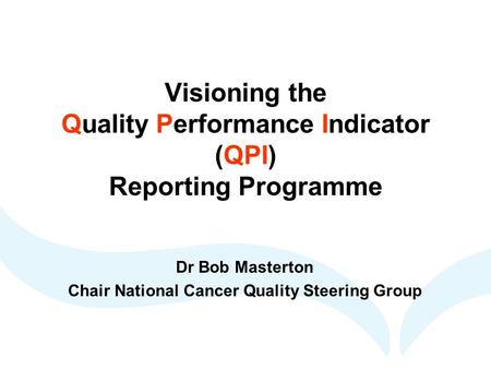 Visioning the Quality Performance Indicator (QPI) Reporting Programme Dr Bob Masterton Chair National Cancer Quality Steering Group.